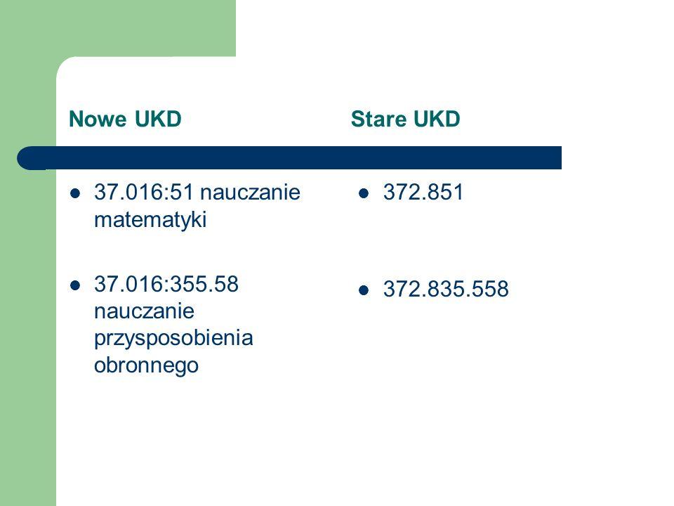 Nowe UKD Stare UKD 37.016:51 nauczanie matematyki 37.016:355.58 nauczanie przysposobienia obronnego 372.851 372.835.558