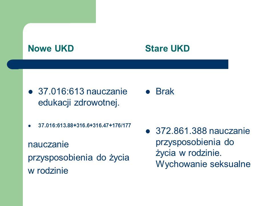 Nowe UKD Stare UKD 37.016:613 nauczanie edukacji zdrowotnej. 37.016:613.88+316.6+316.47+176/177 nauczanie przysposobienia do życia w rodzinie Brak 372