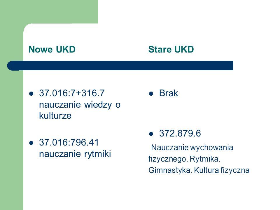 Nowe UKD Stare UKD 37.016:7+316.7 nauczanie wiedzy o kulturze 37.016:796.41 nauczanie rytmiki Brak 372.879.6 Nauczanie wychowania fizycznego. Rytmika.