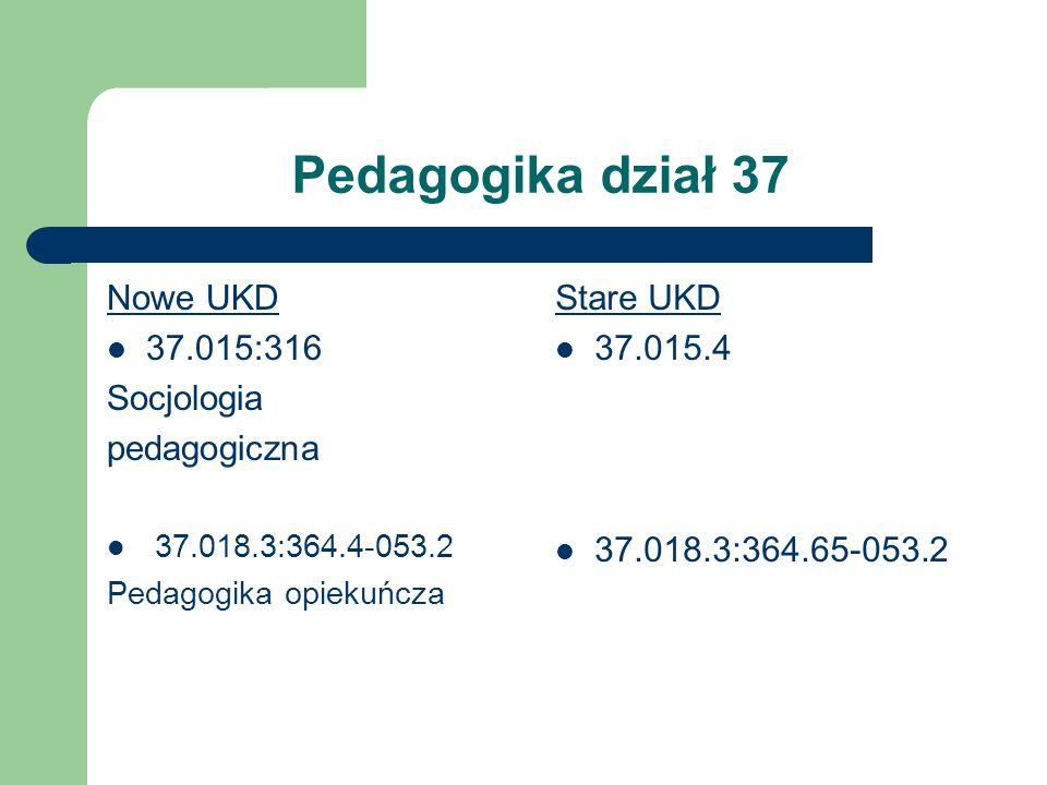 Pedagogika dział 37 Nowe UKD 37.015:316 Socjologia pedagogiczna 37.018.3:364.4-053.2 Pedagogika opiekuńcza Stare UKD 37.015.4 37.018.3:364.65-053.2