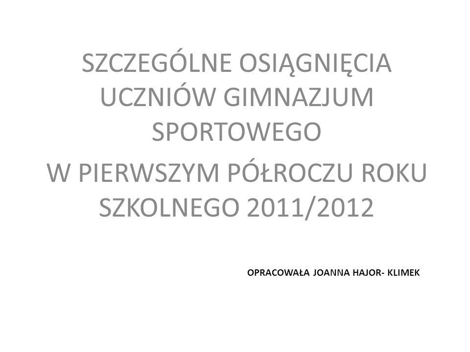 OPRACOWAŁA JOANNA HAJOR- KLIMEK SZCZEGÓLNE OSIĄGNIĘCIA UCZNIÓW GIMNAZJUM SPORTOWEGO W PIERWSZYM PÓŁROCZU ROKU SZKOLNEGO 2011/2012