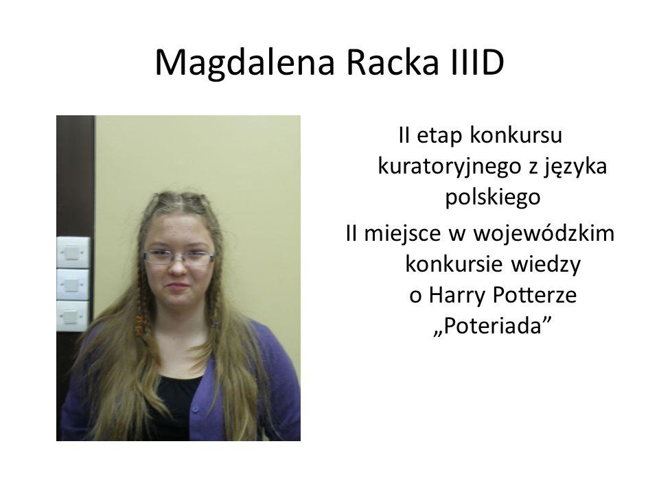 Magdalena Racka IIID II etap konkursu kuratoryjnego z języka polskiego II miejsce w wojewódzkim konkursie wiedzy o Harry Potterze Poteriada