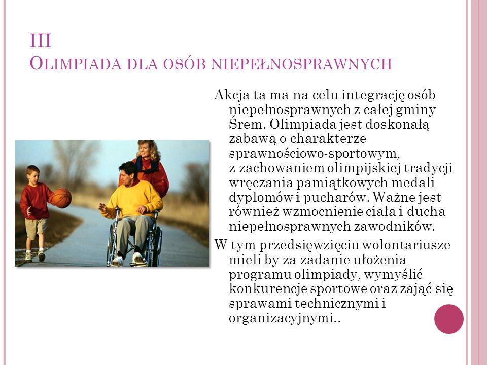 III O LIMPIADA DLA OSÓB NIEPEŁNOSPRAWNYCH Akcja ta ma na celu integrację osób niepełnosprawnych z całej gminy Śrem. Olimpiada jest doskonałą zabawą o