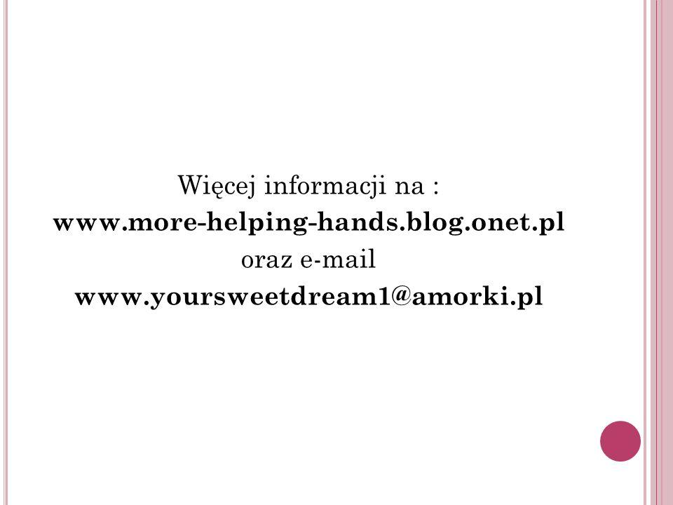 Więcej informacji na : www.more-helping-hands.blog.onet.pl oraz e-mail www.yoursweetdream1@amorki.pl