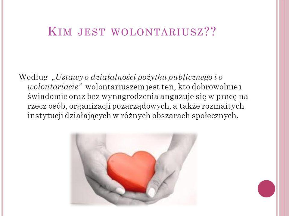 K IM JEST WOLONTARIUSZ ?? Według Ustawy o działalności pożytku publicznego i o wolontariacie wolontariuszem jest ten, kto dobrowolnie i świadomie oraz