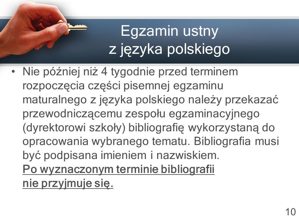 Egzamin ustny z języka polskiego Nie później niż 4 tygodnie przed terminem rozpoczęcia części pisemnej egzaminu maturalnego z języka polskiego należy przekazać przewodniczącemu zespołu egzaminacyjnego (dyrektorowi szkoły) bibliografię wykorzystaną do opracowania wybranego tematu.