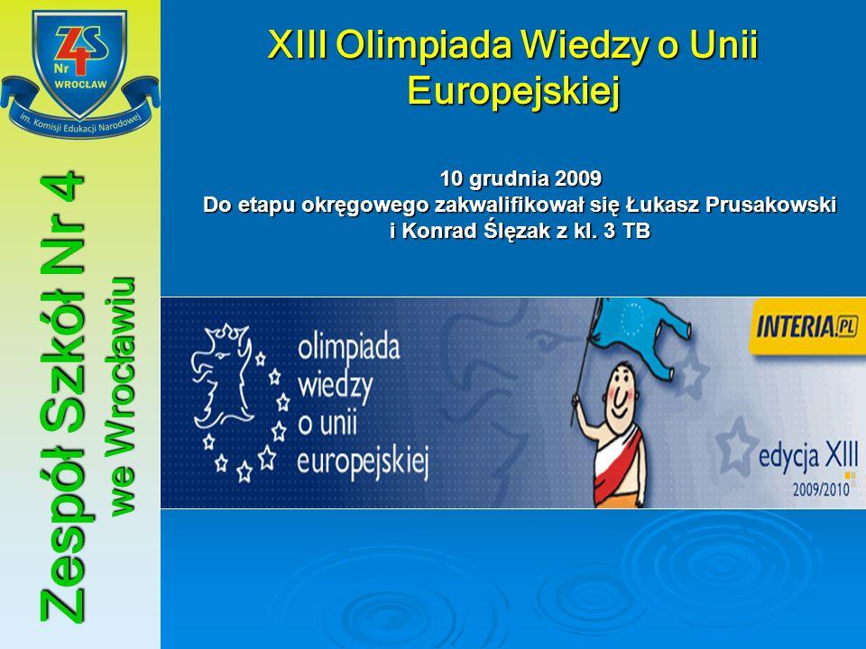 Zespół Szkół Nr 4 we Wrocławiu XIII Olimpiada Wiedzy o Unii Europejskiej 10 grudnia 2009 Do etapu okręgowego zakwalifikował się Łukasz Prusakowski i K