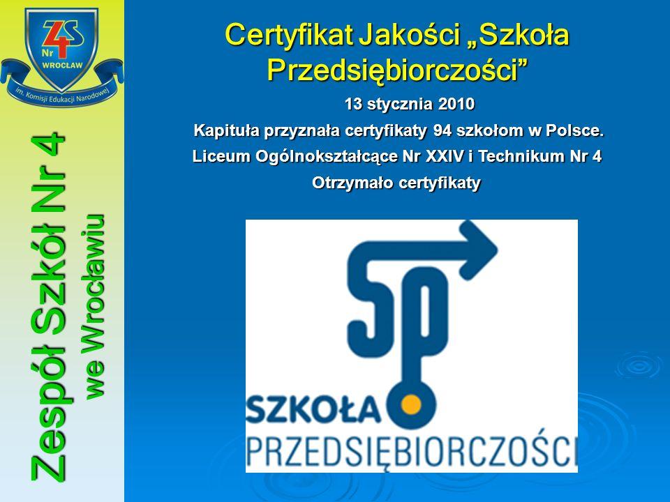 Zespół Szkół Nr 4 we Wrocławiu Certyfikat Jakości Szkoła Przedsiębiorczości 13 stycznia 2010 Kapituła przyznała certyfikaty 94 szkołom w Polsce. Kapit