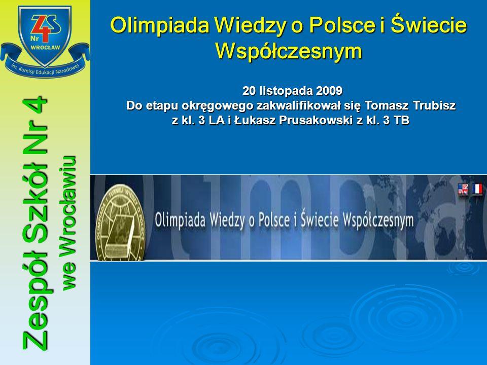 Zespół Szkół Nr 4 we Wrocławiu Olimpiada Wiedzy o Polsce i Świecie Współczesnym 20 listopada 2009 Do etapu okręgowego zakwalifikował się Tomasz Trubis