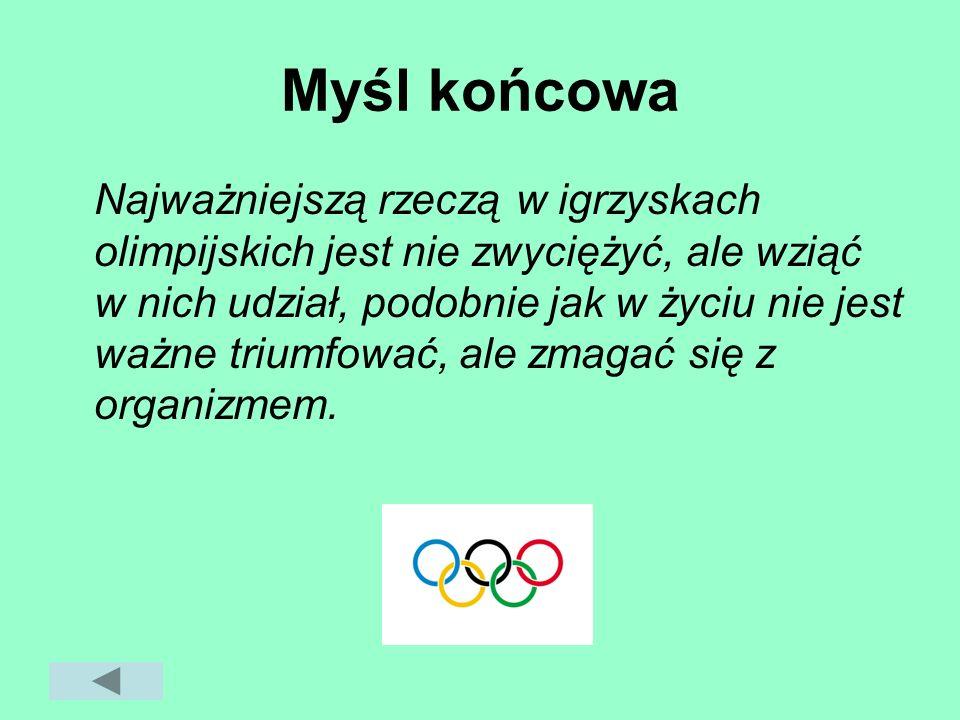 Myśl końcowa Najważniejszą rzeczą w igrzyskach olimpijskich jest nie zwyciężyć, ale wziąć w nich udział, podobnie jak w życiu nie jest ważne triumfowa