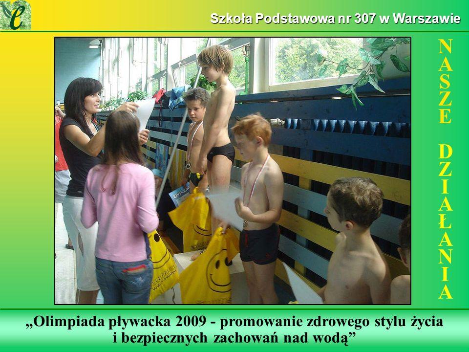 Wybrane działania w ramach realizacji projektu NASZE DZIAŁANIANASZE DZIAŁANIA Szkoła Podstawowa nr 307 w Warszawie Olimpiada pływacka 2009 - promowanie zdrowego stylu życia i bezpiecznych zachowań nad wodą