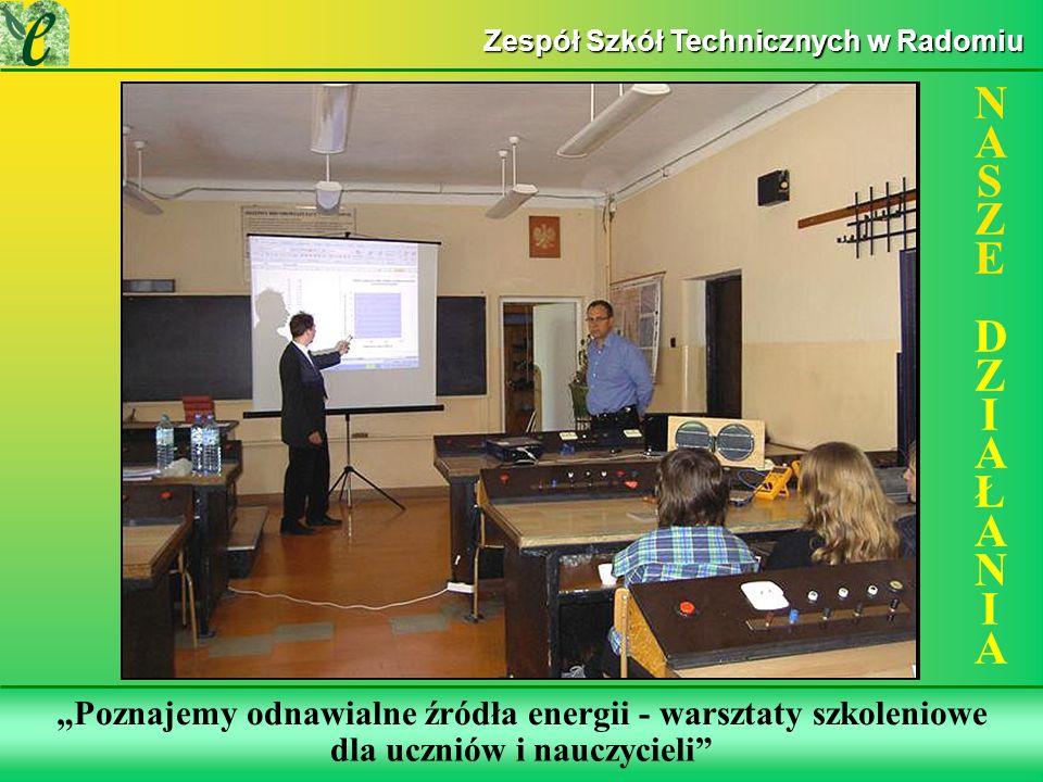 Wybrane działania w ramach realizacji projektu Poznajemy odnawialne źródła energii - warsztaty szkoleniowe NASZE DZIAŁANIANASZE DZIAŁANIA Zespół Szkół Technicznych w Radomiu dla uczniów i nauczycieli