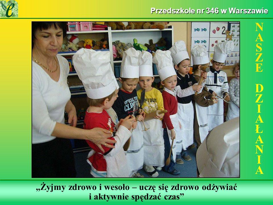 Wybrane działania w ramach realizacji projektu NASZE DZIAŁANIANASZE DZIAŁANIA Przedszkole nr 346 w Warszawie Żyjmy zdrowo i wesoło – uczę się zdrowo odżywiać i aktywnie spędzać czas