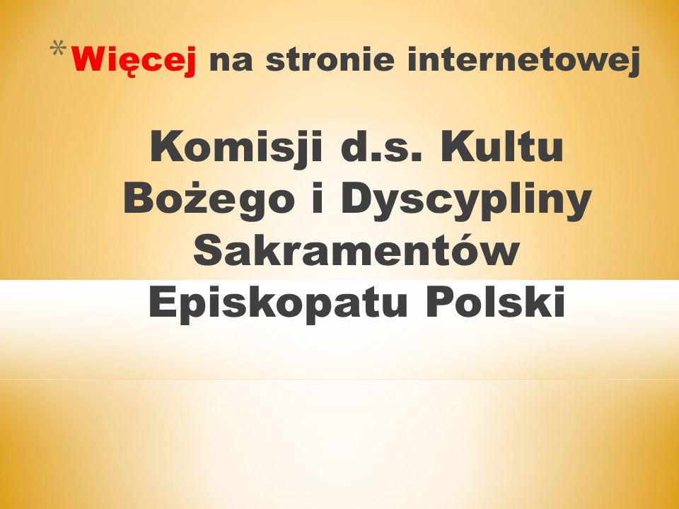 * Więcej na stronie internetowej Komisji d.s. Kultu Bożego i Dyscypliny Sakramentów Episkopatu Polski