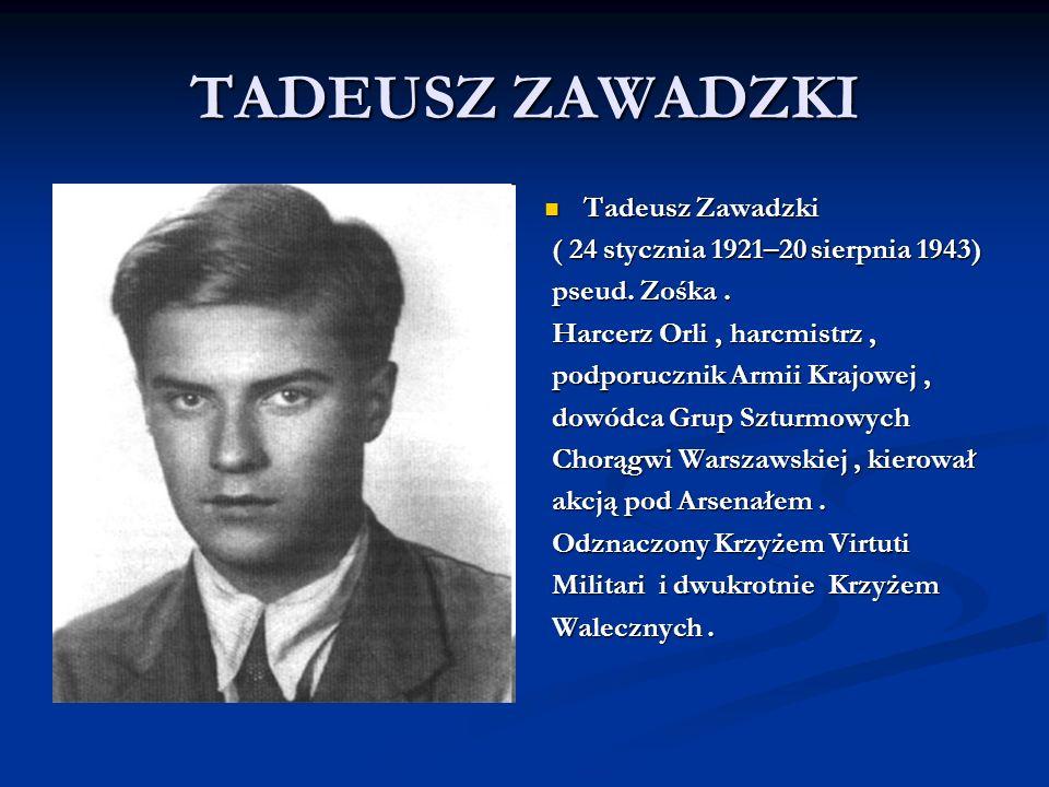 TADEUSZ ZAWADZKI Tadeusz Zawadzki ( 24 stycznia 1921–20 sierpnia 1943) pseud. Zośka. Harcerz Orli, harcmistrz, podporucznik Armii Krajowej, dowódca Gr