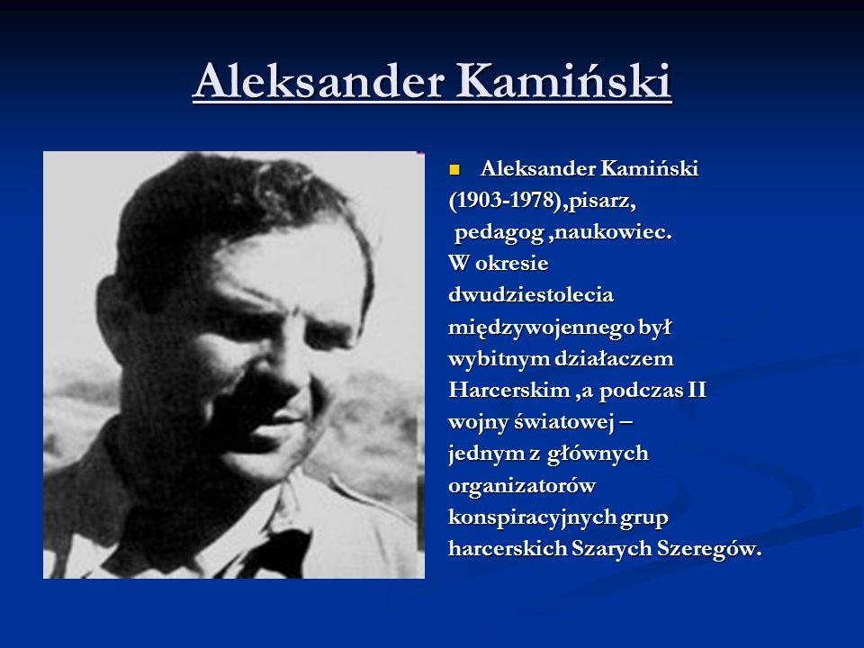 Aleksander Kamiński (1903-1978),pisarz, pedagog,naukowiec. W okresie dwudziestolecia międzywojennego był wybitnym działaczem Harcerskim,a podczas II w