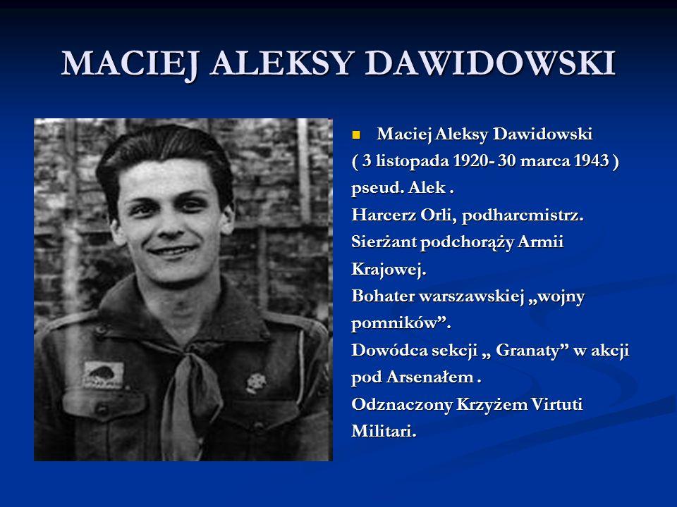 MACIEJ ALEKSY DAWIDOWSKI Maciej Aleksy Dawidowski ( 3 listopada 1920- 30 marca 1943 ) pseud. Alek. Harcerz Orli, podharcmistrz. Sierżant podchorąży Ar