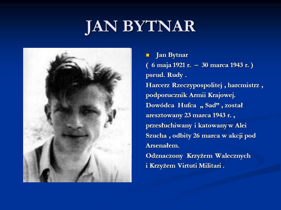 JAN BYTNAR Jan Bytnar ( 6 maja 1921 r. – 30 marca 1943 r. ) pseud. Rudy. Harcerz Rzeczypospolitej, harcmistrz, podporucznik Armii Krajowej. Dowódca Hu