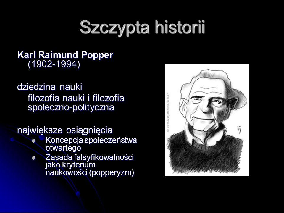 Szczypta historii Karl Raimund Popper (1902-1994) dziedzina nauki filozofia nauki i filozofia społeczno-polityczna największe osiągnięcia Koncepcja sp
