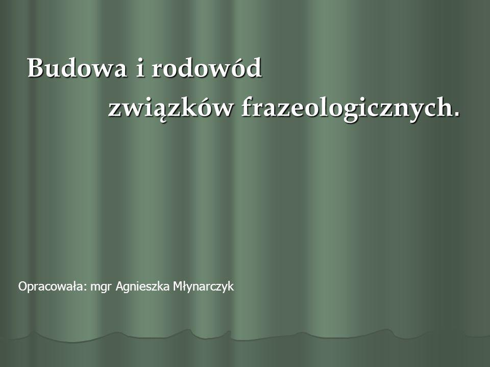 Budowa i rodowód związków frazeologicznych. związków frazeologicznych. Opracowała: mgr Agnieszka Młynarczyk