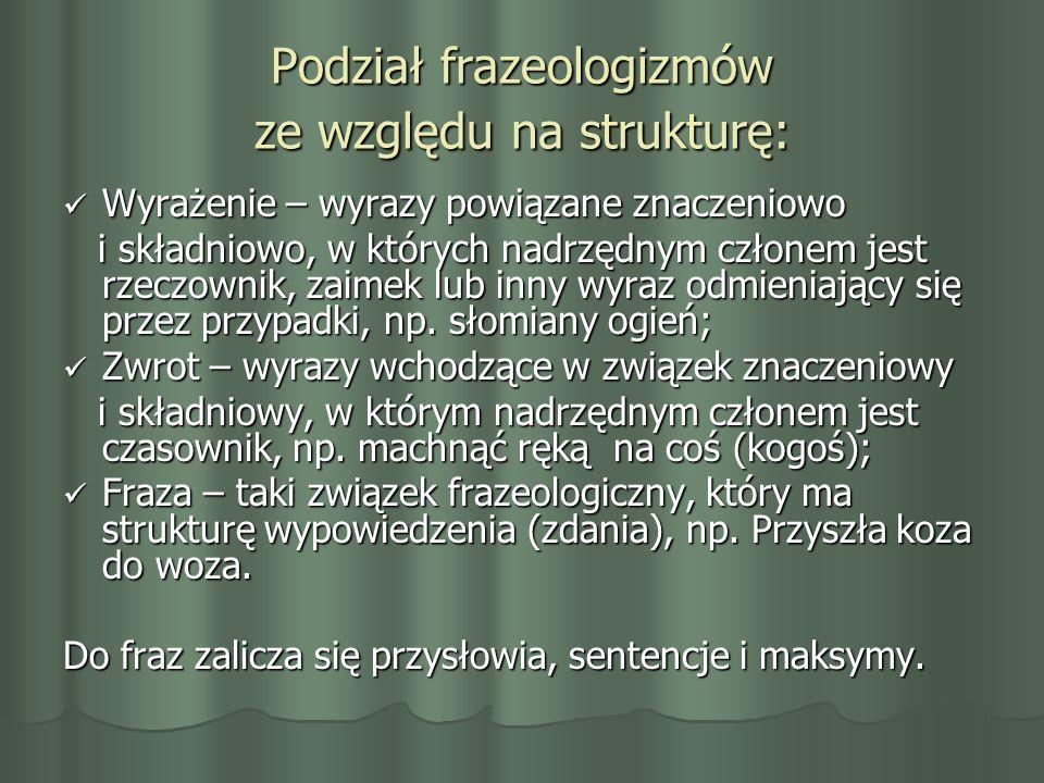 Podział frazeologizmów ze względu na strukturę: Wyrażenie – wyrazy powiązane znaczeniowo Wyrażenie – wyrazy powiązane znaczeniowo i składniowo, w któr
