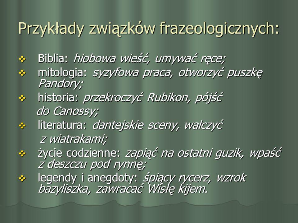Przykłady związków frazeologicznych: Biblia: hiobowa wieść, umywać ręce; Biblia: hiobowa wieść, umywać ręce; mitologia: syzyfowa praca, otworzyć puszk