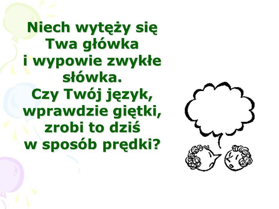 Niech wytęży się Twa główka i wypowie zwykłe słówka. Czy Twój język, wprawdzie giętki, zrobi to dziś w sposób prędki?