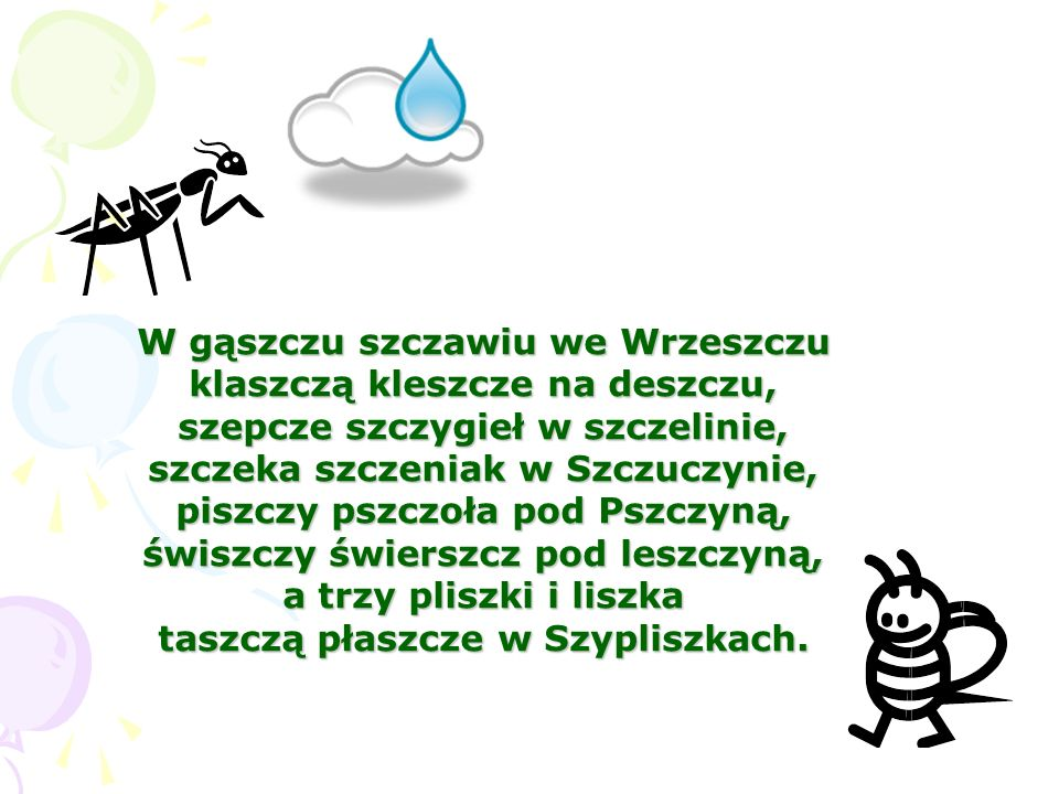 W gąszczu szczawiu we Wrzeszczu klaszczą kleszcze na deszczu, szepcze szczygieł w szczelinie, szczeka szczeniak w Szczuczynie, piszczy pszczoła pod Ps