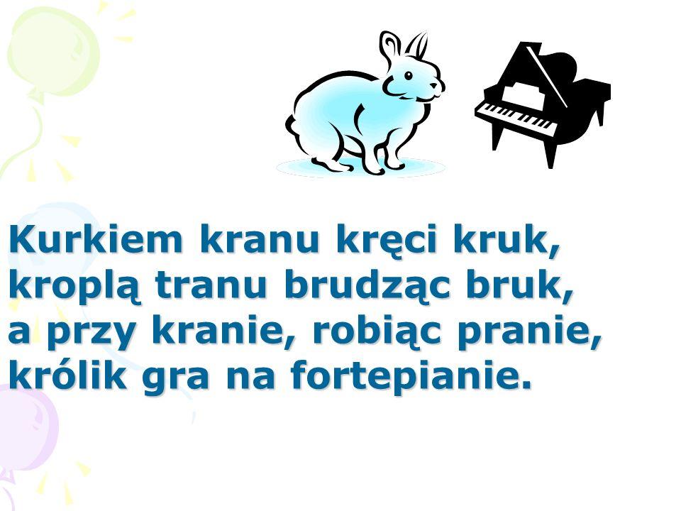 Kurkiem kranu kręci kruk, kroplą tranu brudząc bruk, a przy kranie, robiąc pranie, królik gra na fortepianie.