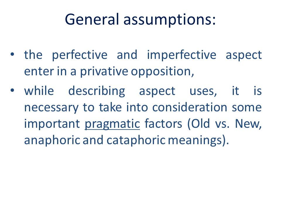 General assumptions: the perfective and imperfective aspect enter in a privative opposition, while describing aspect uses, it is necessary to take int
