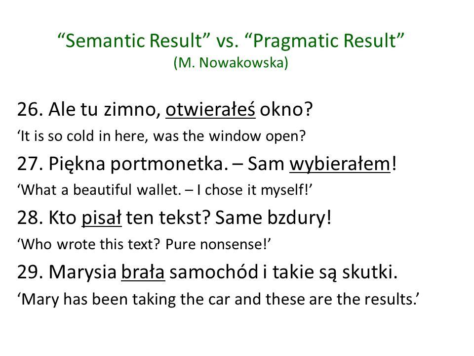 Semantic Result vs. Pragmatic Result (M. Nowakowska) 26. Ale tu zimno, otwierałeś okno? It is so cold in here, was the window open? 27. Piękna portmon