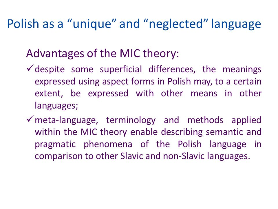 Polish as a unique and neglected language Advantages of the MIC theory: despite some superficial differences, the meanings expressed using aspect form