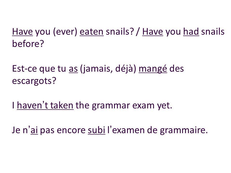 Have you (ever) eaten snails? / Have you had snails before? Est-ce que tu as (jamais, déjà) mangé des escargots? I havent taken the grammar exam yet.