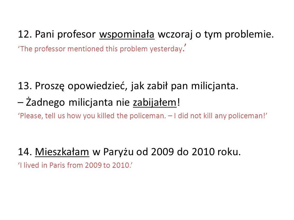 12. Pani profesor wspominała wczoraj o tym problemie. The professor mentioned this problem yesterday. 13. Proszę opowiedzieć, jak zabił pan milicjanta