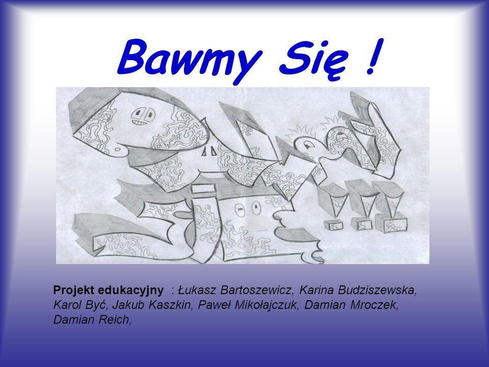 Bawmy Się ! Projekt edukacyjny : Łukasz Bartoszewicz, Karina Budziszewska, Karol Być, Jakub Kaszkin, Paweł Mikołajczuk, Damian Mroczek, Damian Reich,