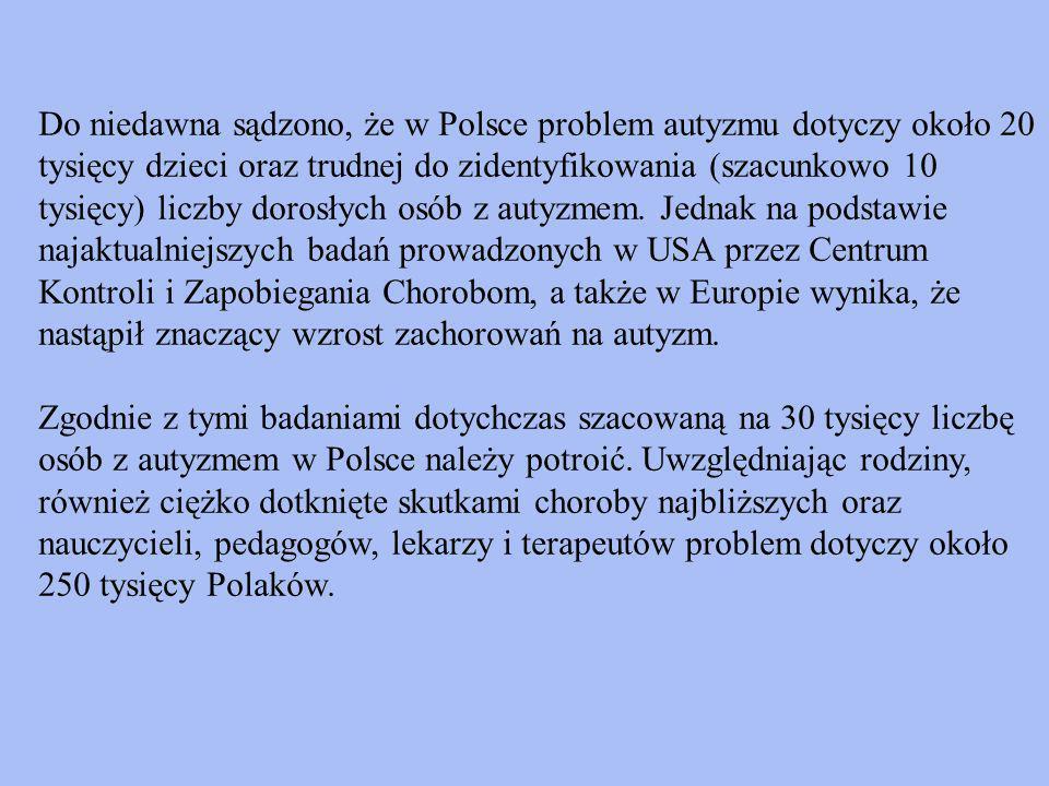 Do niedawna sądzono, że w Polsce problem autyzmu dotyczy około 20 tysięcy dzieci oraz trudnej do zidentyfikowania (szacunkowo 10 tysięcy) liczby dorosłych osób z autyzmem.