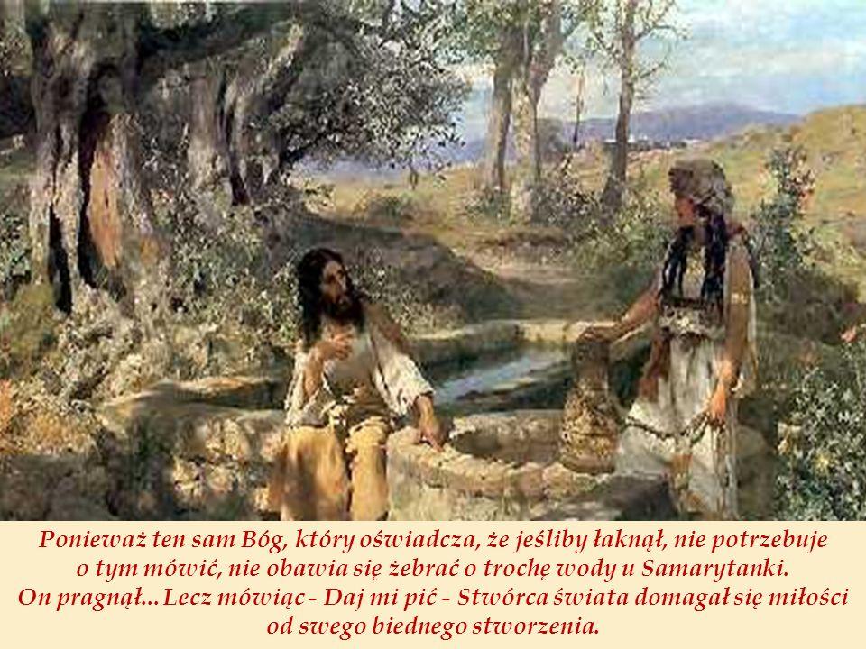 Ponieważ ten sam Bóg, który oświadcza, że jeśliby łaknął, nie potrzebuje o tym mówić, nie obawia się żebrać o trochę wody u Samarytanki. On pragnął...