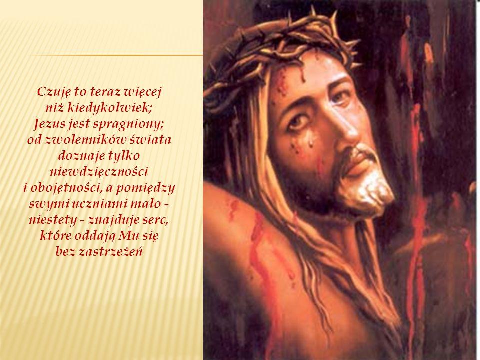 Czuję to teraz więcej niż kiedykolwiek; Jezus jest spragniony; od zwolenników świata doznaje tylko niewdzięczności i obojętności, a pomiędzy swymi ucz