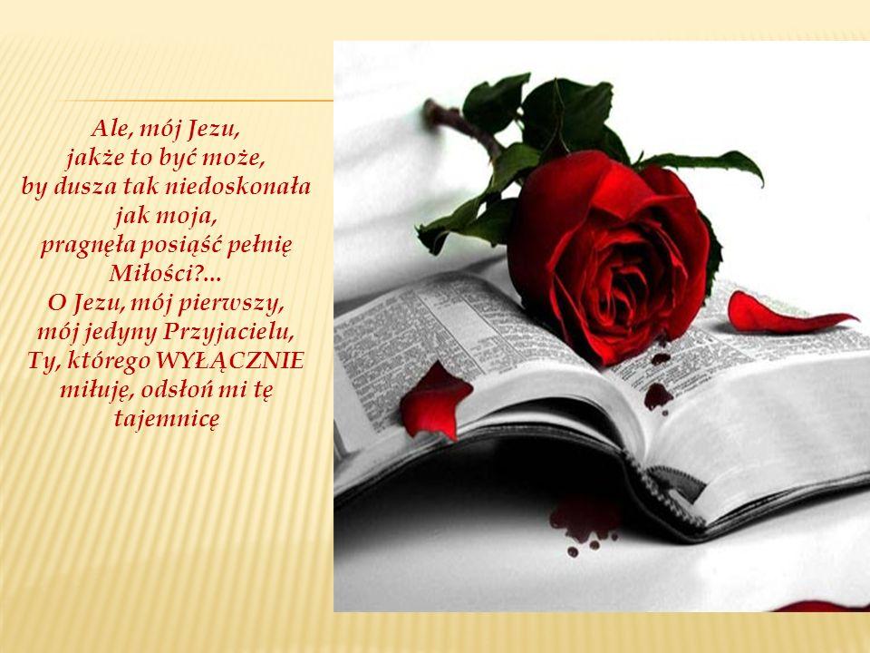 Ale, mój Jezu, jakże to być może, by dusza tak niedoskonała jak moja, pragnęła posiąść pełnię Miłości?... O Jezu, mój pierwszy, mój jedyny Przyjacielu