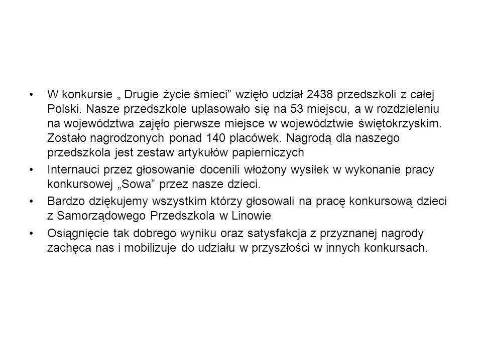W konkursie Drugie życie śmieci wzięło udział 2438 przedszkoli z całej Polski. Nasze przedszkole uplasowało się na 53 miejscu, a w rozdzieleniu na woj