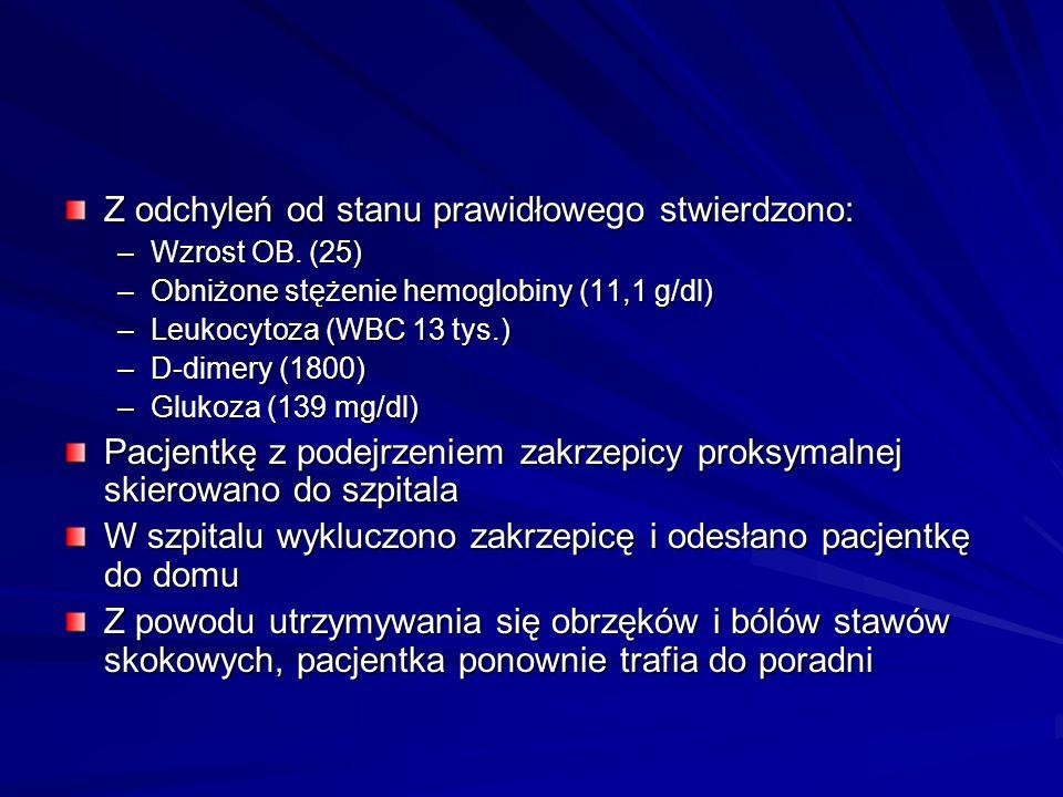 Z odchyleń od stanu prawidłowego stwierdzono: –Wzrost OB. (25) –Obniżone stężenie hemoglobiny (11,1 g/dl) –Leukocytoza (WBC 13 tys.) –D-dimery (1800)