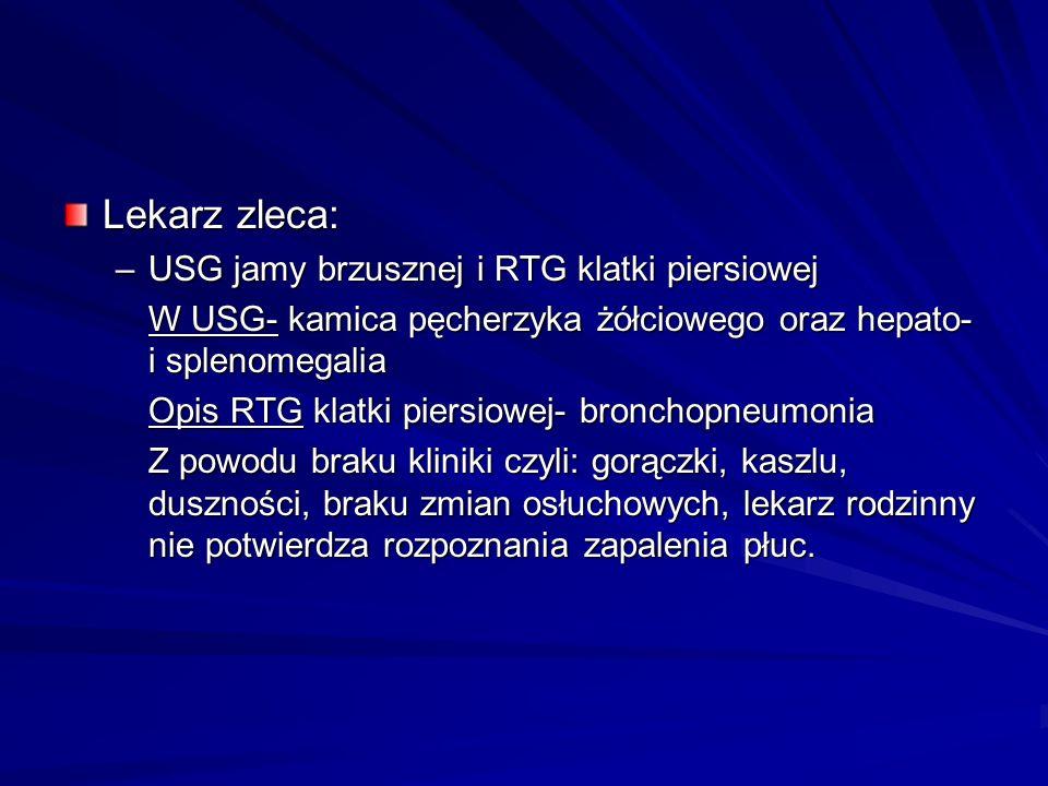 Lekarz zleca: –USG jamy brzusznej i RTG klatki piersiowej W USG- kamica pęcherzyka żółciowego oraz hepato- i splenomegalia Opis RTG klatki piersiowej-