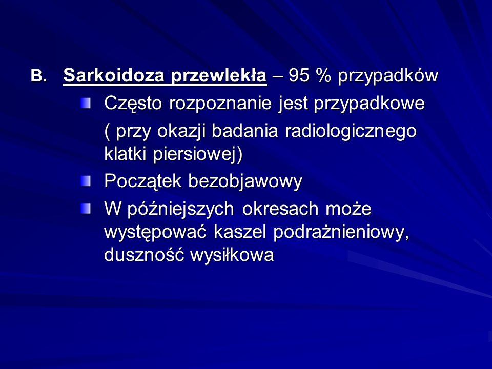 B. Sarkoidoza przewlekła – 95 % przypadków Często rozpoznanie jest przypadkowe ( przy okazji badania radiologicznego klatki piersiowej) Początek bezob