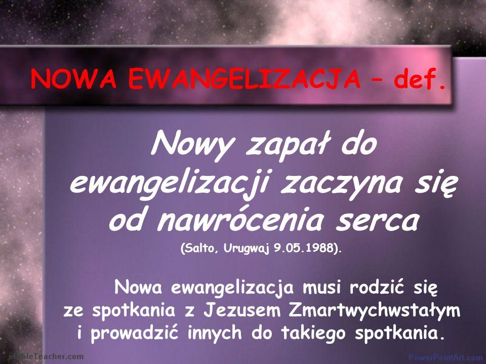 NOWA EWANGELIZACJA – def. Nowy zapał do ewangelizacji zaczyna się od nawrócenia serca (Salto, Urugwaj 9.05.1988). Nowa ewangelizacja musi rodzić się z