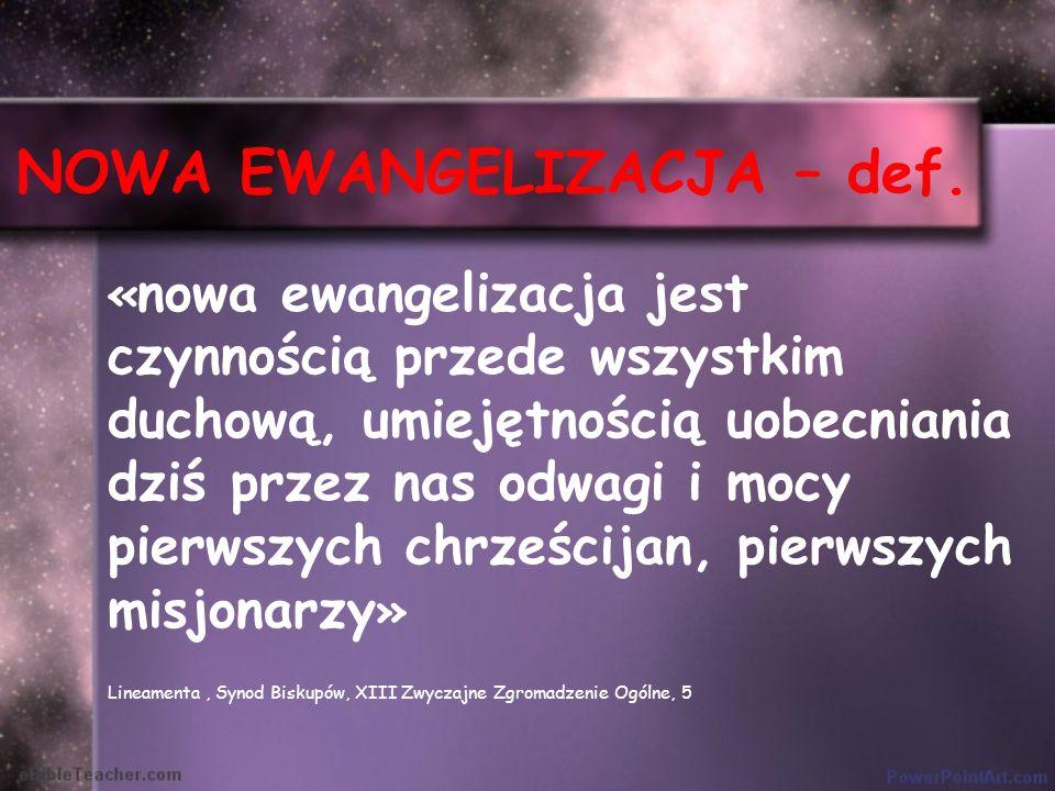 NOWA EWANGELIZACJA – def. « nowa ewangelizacja jest czynnością przede wszystkim duchową, umiejętnością uobecniania dziś przez nas odwagi i mocy pierws