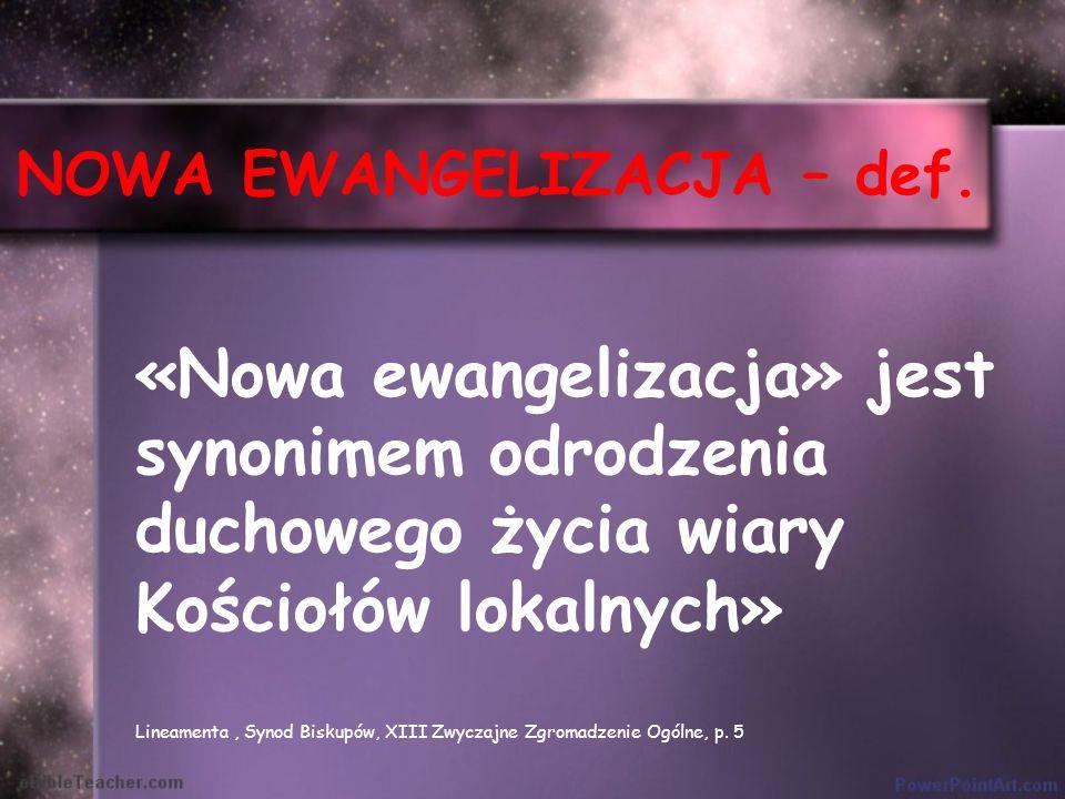 NOWA EWANGELIZACJA – def. «Nowa ewangelizacja» jest synonimem odrodzenia duchowego życia wiary Kościołów lokalnych» Lineamenta, Synod Biskupów, XIII Z
