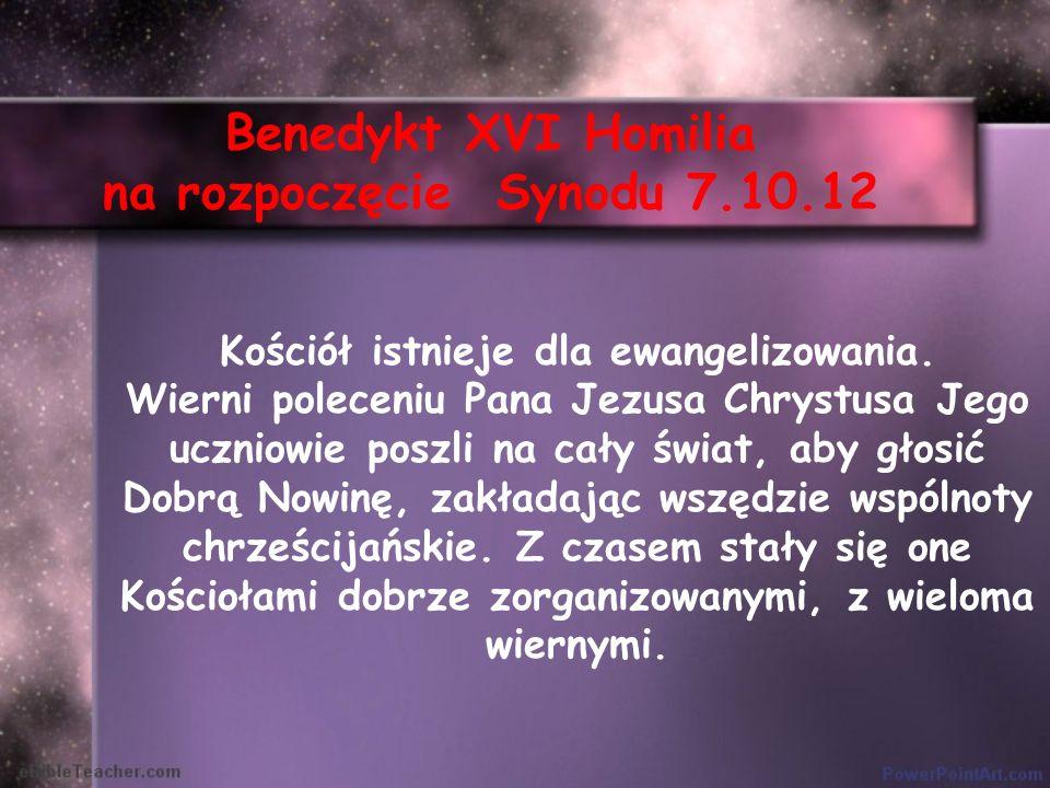 Benedykt XVI Homilia na rozpoczęcie Synodu 7.10.12 Kościół istnieje dla ewangelizowania. Wierni poleceniu Pana Jezusa Chrystusa Jego uczniowie poszli