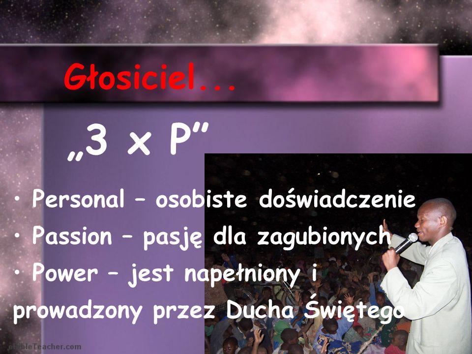 Głosiciel... Personal – osobiste doświadczenie Passion – pasję dla zagubionych Power – jest napełniony i prowadzony przez Ducha Świętego 3 x P