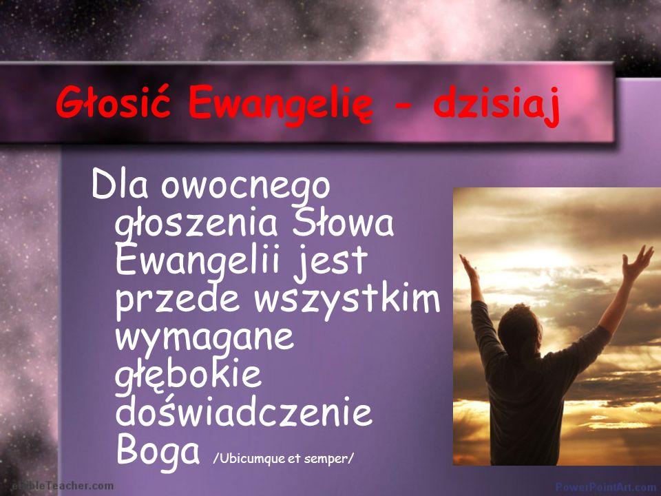 Głosić Ewangelię - dzisiaj Dla owocnego głoszenia Słowa Ewangelii jest przede wszystkim wymagane głębokie doświadczenie Boga /Ubicumque et semper/