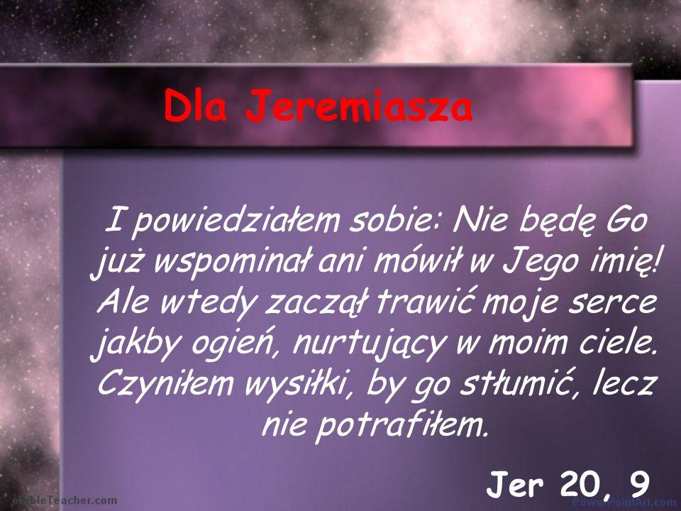 Dla Jeremiasza I powiedziałem sobie: Nie będę Go już wspominał ani mówił w Jego imię! Ale wtedy zaczął trawić moje serce jakby ogień, nurtujący w moim